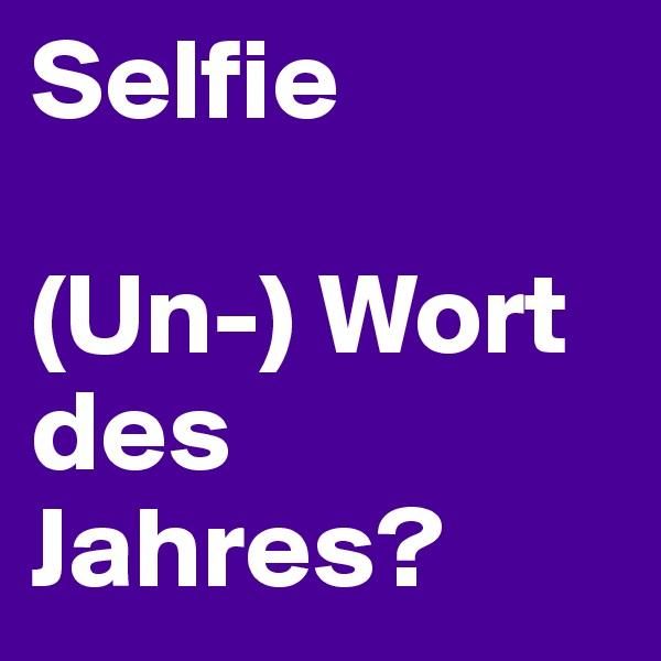 Selfie  (Un-) Wort des Jahres?