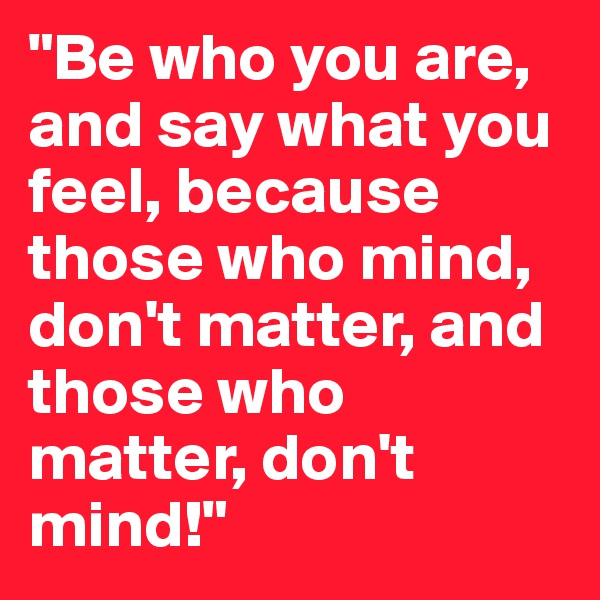 """Be who you are, and say what you feel, because those who mind, don't matter, and those who matter, don't mind!"""
