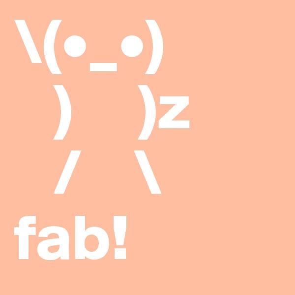 \(•_•)    )     )z    /    \ fab!