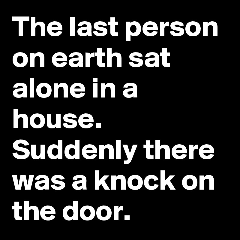 The last person on earth sat alone in a house. Suddenly there was a knock on the door.