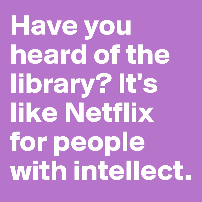 Have you heard of the library? It's like Netflix for people with intellect.