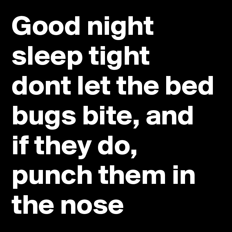 Good night sleep tight dont let the bed bugs bite, and if they do, punch them in the nose