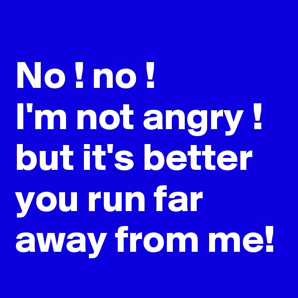 No ! no ! I'm not angry !  but it's better you run far away from me!