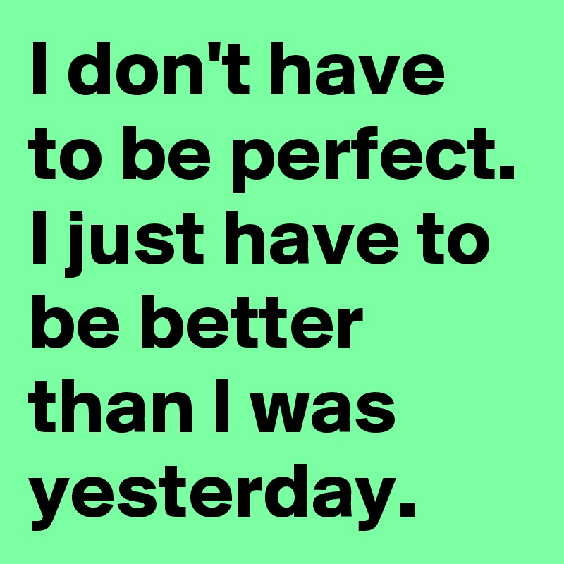 I don't have to be perfect. I just have to be better than I was yesterday.