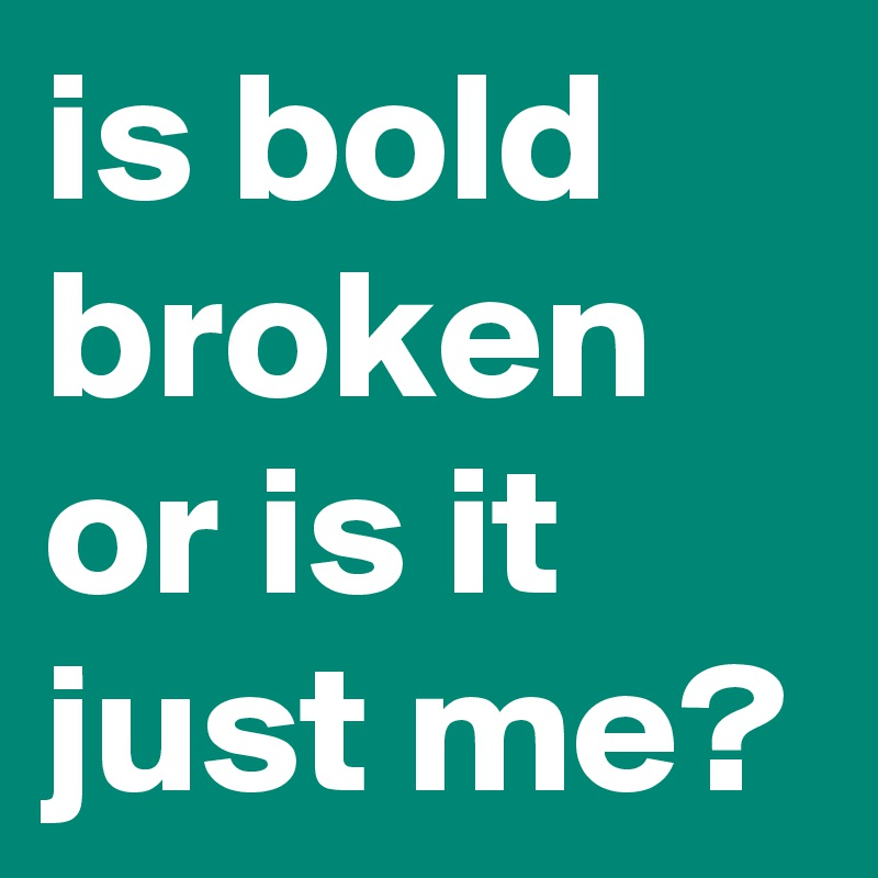 is bold broken or is it just me?