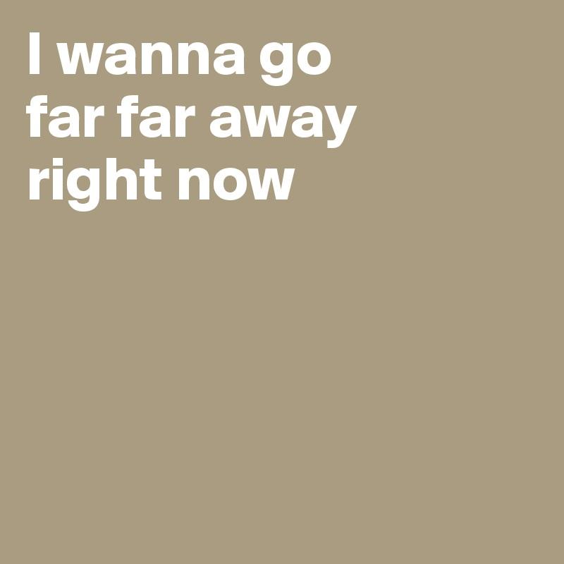 I wanna go far far away right now