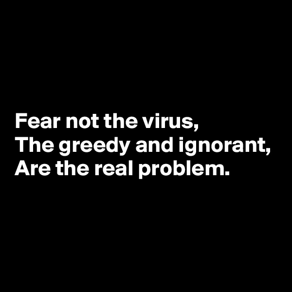 Fear not the virus, The greedy and ignorant, Are the real problem.