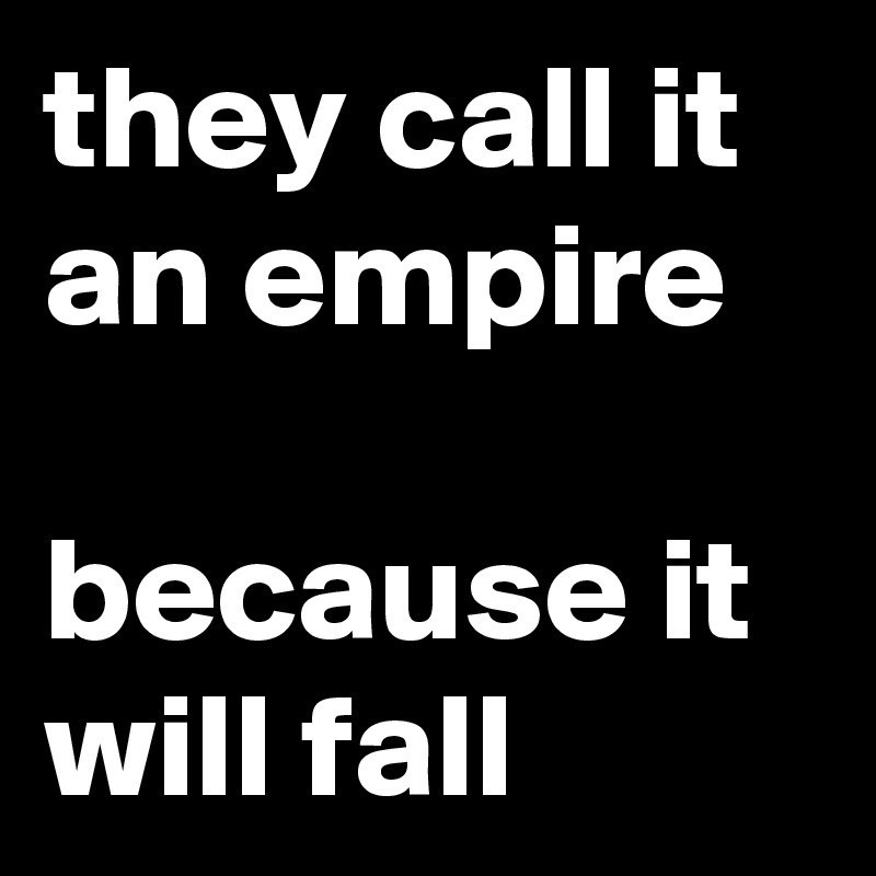 they call it an empire  because it will fall