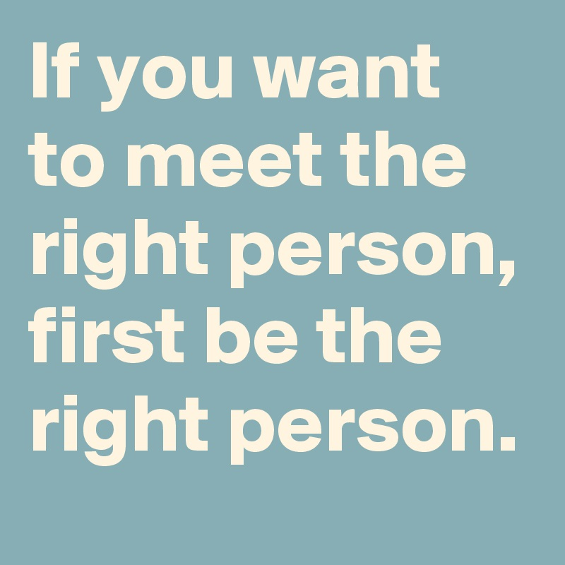 If you want to meet the right person, first be the right person.