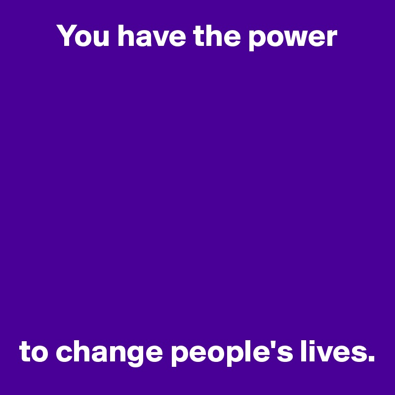 You have the power          to change people's lives.