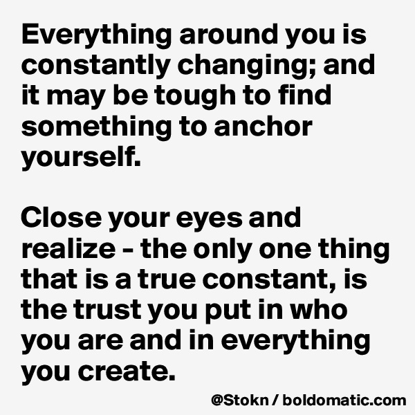 Everything around you is constantly changing; and it may be tough to find something to anchor yourself.  Close your eyes and realize - the only one thing that is a true constant, is the trust you put in who you are and in everything you create.