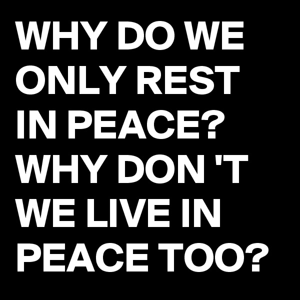 WHY DO WE ONLY REST IN PEACE? WHY DON 'T WE LIVE IN PEACE TOO?