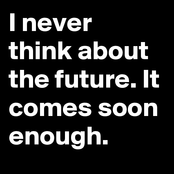 I never think about the future. It comes soon enough.