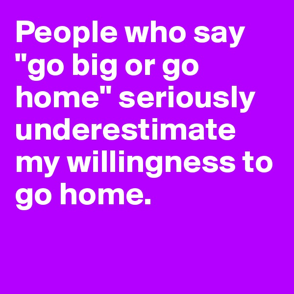 "People who say ""go big or go home"" seriously underestimate my willingness to go home."