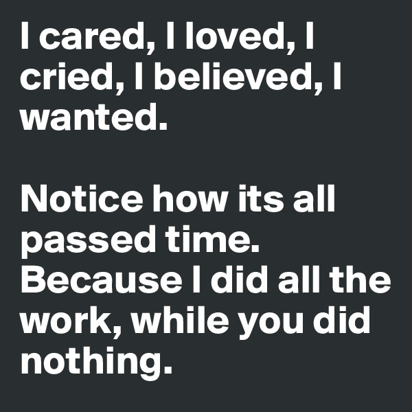 I cared, I loved, I cried, I believed, I wanted.  Notice how its all passed time. Because I did all the work, while you did nothing.