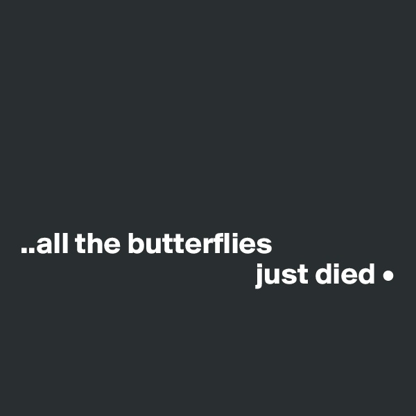 ..all the butterflies                                        just died •