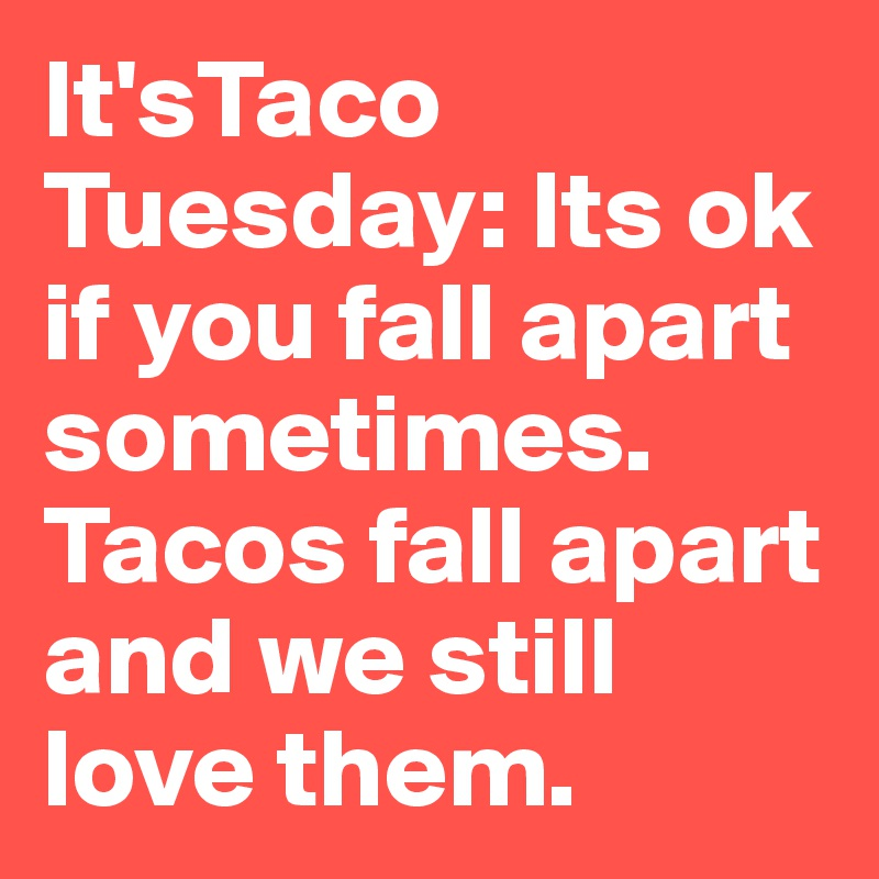 It'sTaco Tuesday: Its ok if you fall apart sometimes.  Tacos fall apart and we still love them.