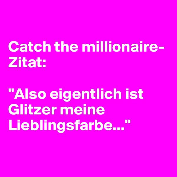 """Catch the millionaire- Zitat:  """"Also eigentlich ist Glitzer meine Lieblingsfarbe..."""""""
