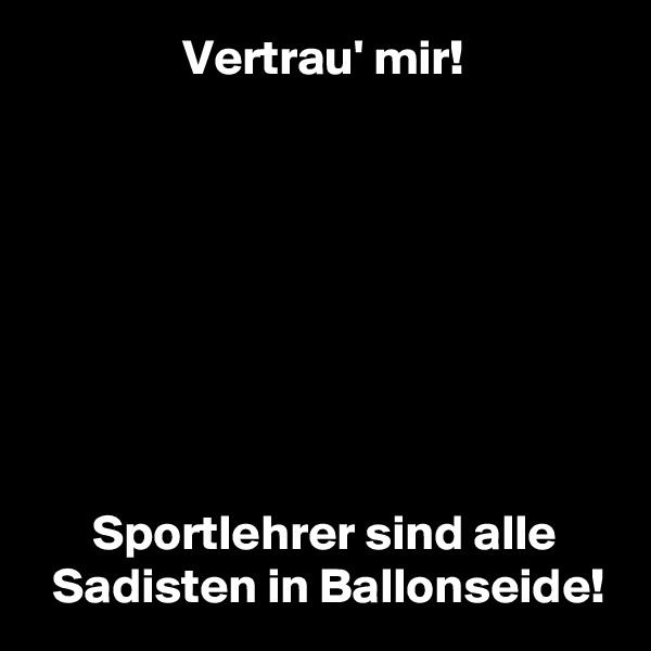 Vertrau' mir!               Sportlehrer sind alle   Sadisten in Ballonseide!