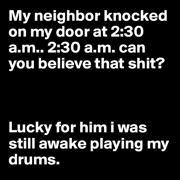 My neighbor knocked on my door at 2:30 a.m.. 2:30 a.m. can you believe that shit?    Lucky for him i was still awake playing my drums.