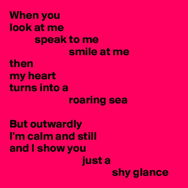 When you  look at me            speak to me                           smile at me then my heart turns into a                           roaring sea  But outwardly I'm calm and still and I show you                                 just a                                              shy glance