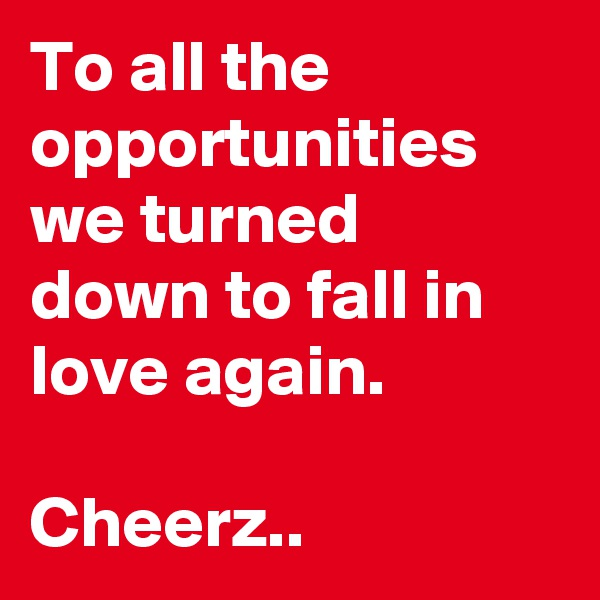 To all the opportunities we turned down to fall in love again.  Cheerz..
