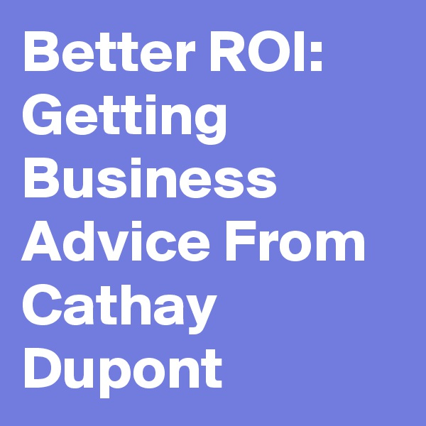 Better ROI: Getting Business Advice From Cathay Dupont