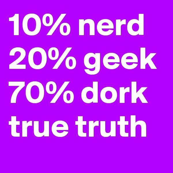 10% nerd 20% geek 70% dork true truth