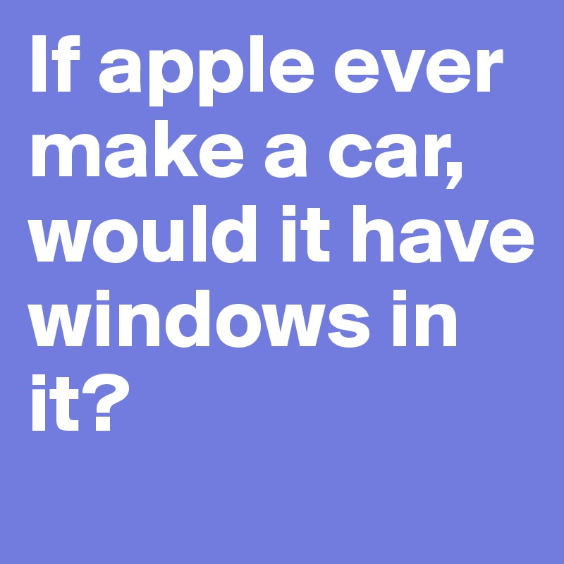 If apple ever make a car, would it have windows in it?