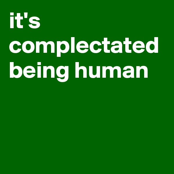 it's complectated being human