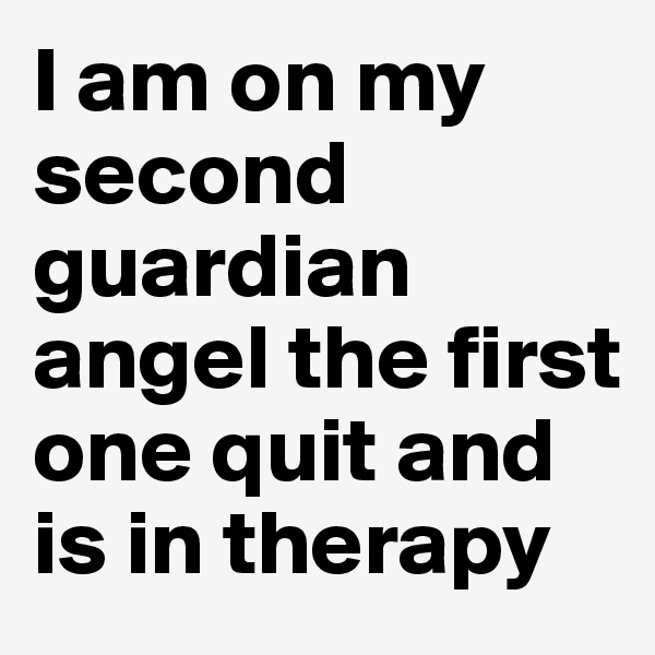 I am on my second guardian angel the first one quit and is in therapy