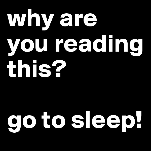 why are you reading this?  go to sleep!