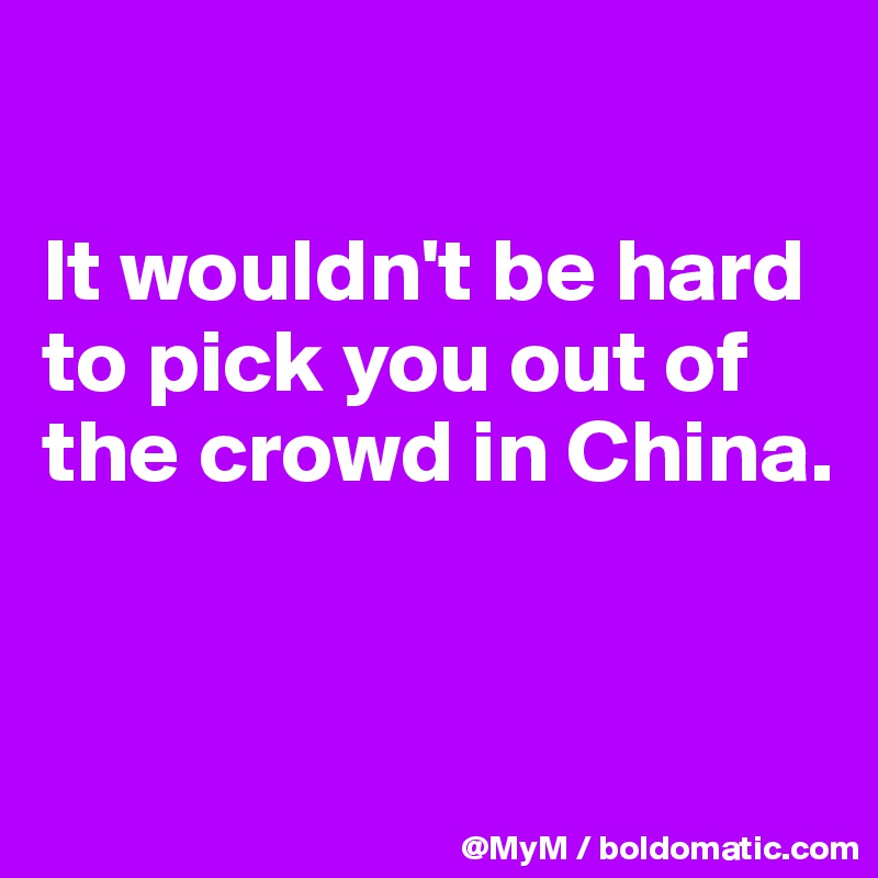 It wouldn't be hard to pick you out of the crowd in China.