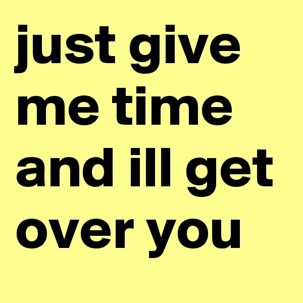 just give me time and ill get over you