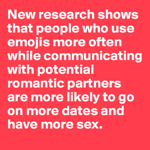 New research shows that people who use emojis more often while communicating with potential romantic partners are more likely to go on more dates and have more sex.