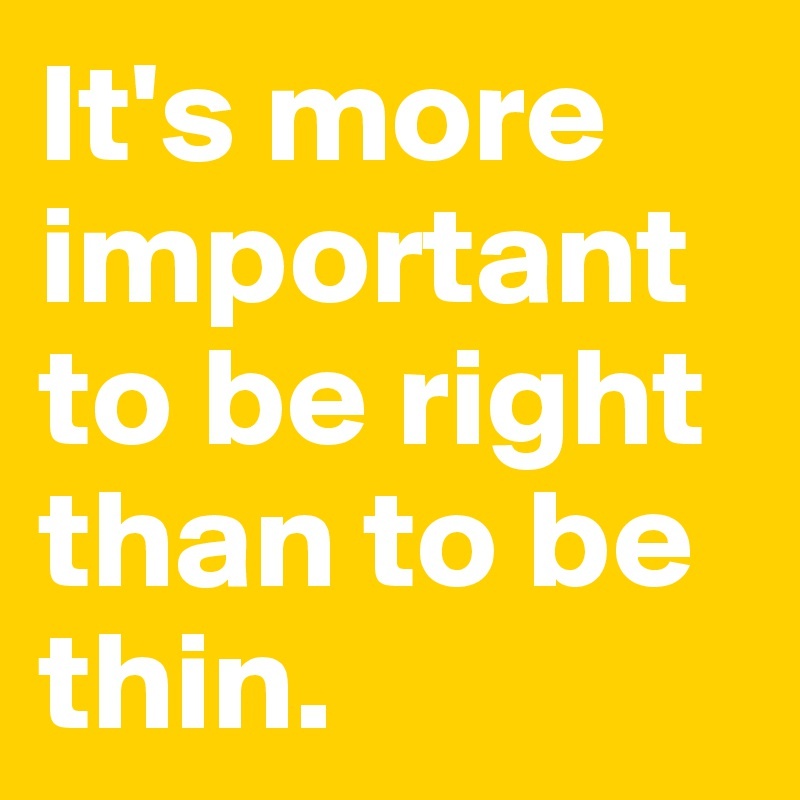 It's more important to be right than to be thin.