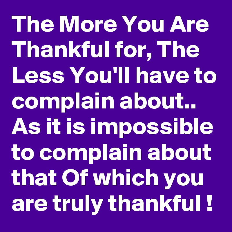 The More You Are Thankful for, The Less You'll have to complain about.. As it is impossible to complain about that Of which you are truly thankful !