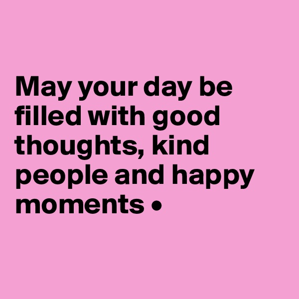 May your day be filled with good thoughts, kind people and happy moments •