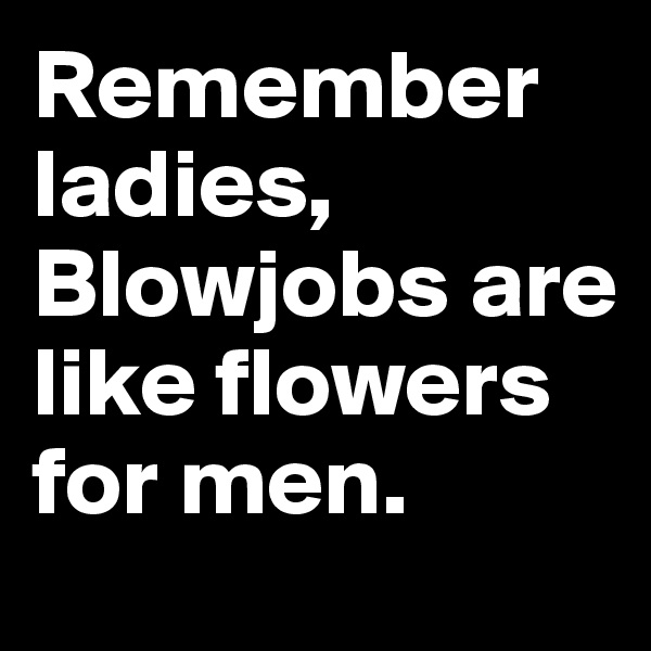 Remember ladies, Blowjobs are       like flowers for men.