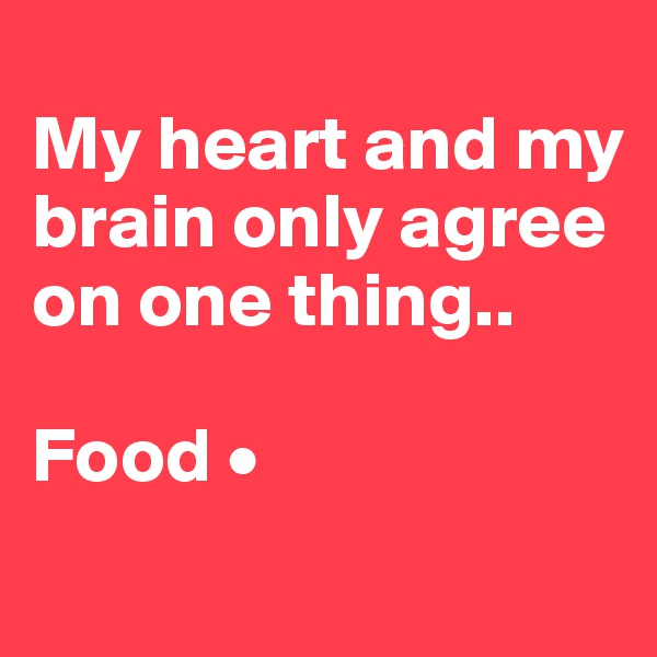 My heart and my brain only agree on one thing..  Food •