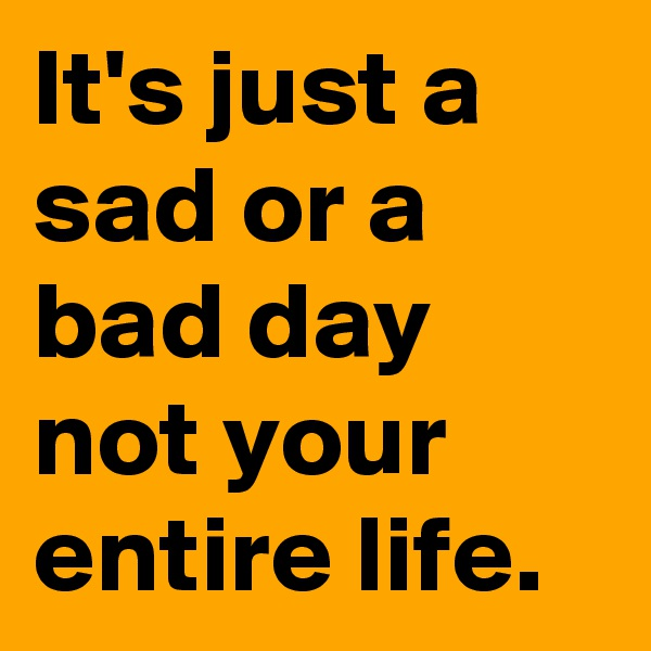 It's just a sad or a bad day not your entire life.
