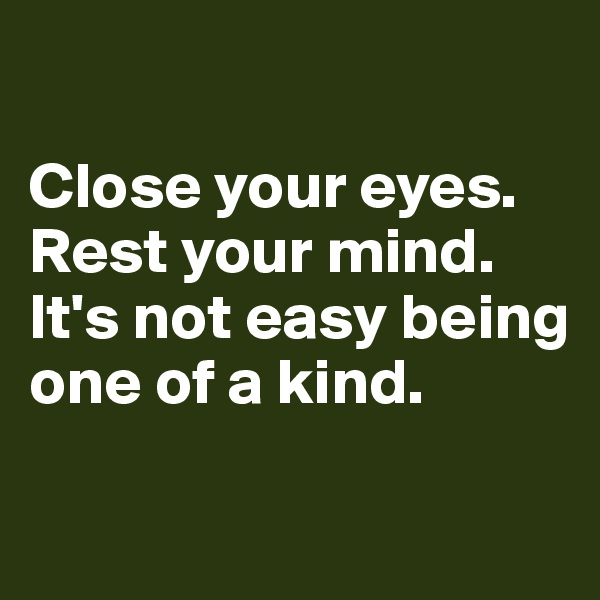 Close your eyes.  Rest your mind.  It's not easy being one of a kind.