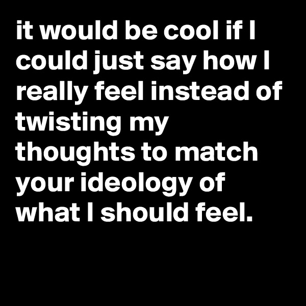 it would be cool if I could just say how I really feel instead of twisting my thoughts to match your ideology of what I should feel.