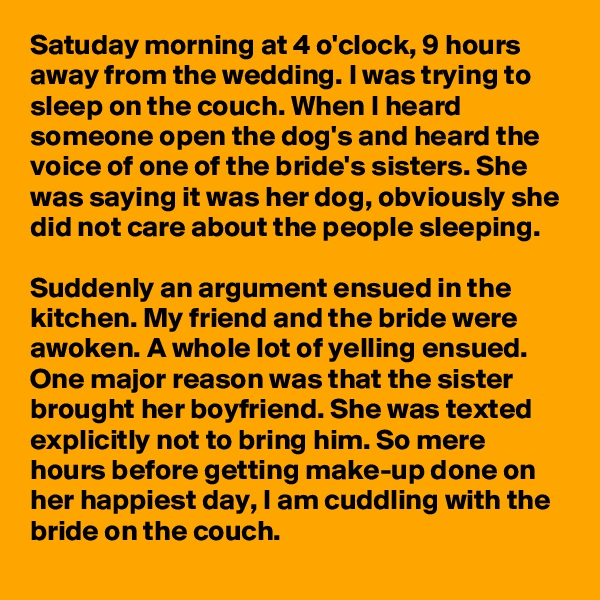 Satuday morning at 4 o'clock, 9 hours away from the wedding. I was trying to sleep on the couch. When I heard someone open the dog's and heard the voice of one of the bride's sisters. She was saying it was her dog, obviously she did not care about the people sleeping.   Suddenly an argument ensued in the kitchen. My friend and the bride were awoken. A whole lot of yelling ensued. One major reason was that the sister brought her boyfriend. She was texted explicitly not to bring him. So mere hours before getting make-up done on her happiest day, I am cuddling with the bride on the couch.