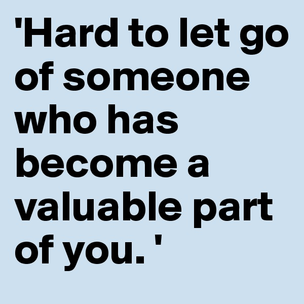 'Hard to let go of someone who has become a valuable part of you. '