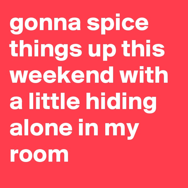 gonna spice things up this weekend with a little hiding alone in my room
