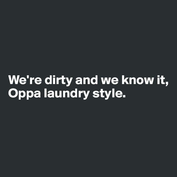 We're dirty and we know it, Oppa laundry style.