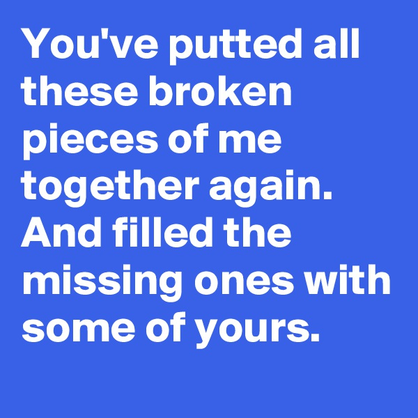 You've putted all these broken pieces of me together again. And filled the missing ones with some of yours.
