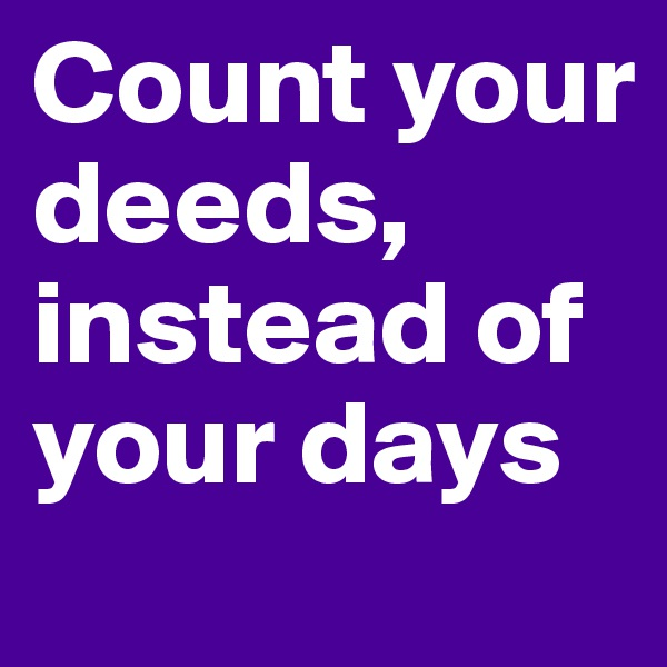 Count your deeds, instead of your days