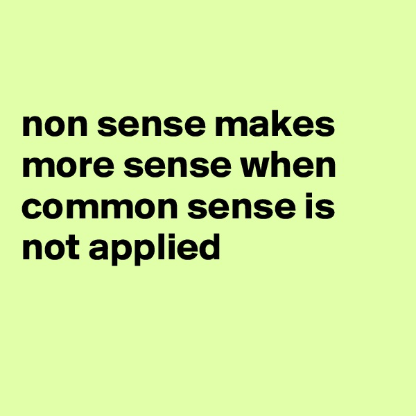 non sense makes more sense when common sense is not applied